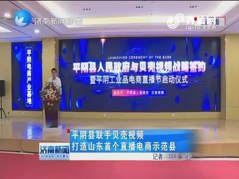 平阴县联手贝壳视频 打造山东首个直播电商示范县