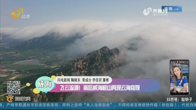 威海:飞云流瀑!雨后威海槎山再现云海奇观