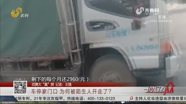 """【消费大""""真""""探】潍坊:车停家门口 为何被陌生人开走了?"""