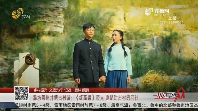 【乡村振兴 文旅先行】潍坊青州井塘古村游:《红高粱》带火 更是对古村的向往
