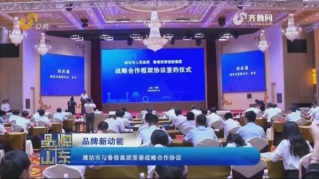 【品牌新动能】潍坊市与鲁信集团签署战略合作协议