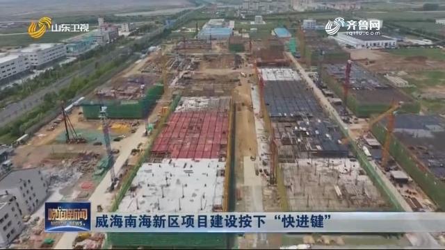 """威海南海新区项目建设按下""""快进键"""""""