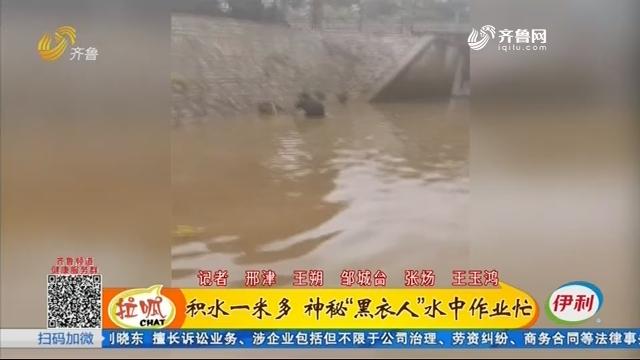 """邹城:积水一米多 神秘""""黑衣人""""水中作业忙"""