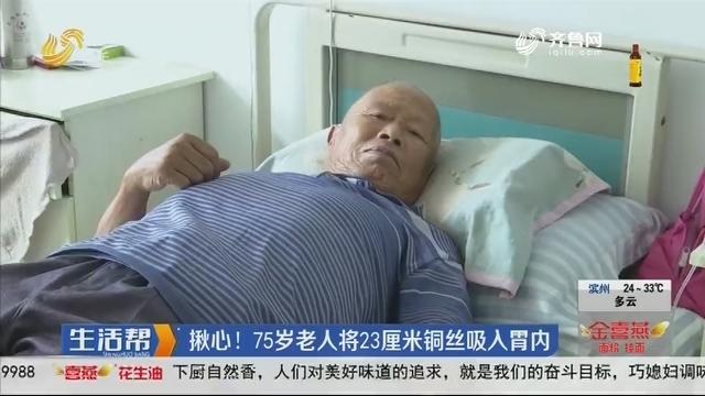 滨州:揪心!75岁老人将23厘米铜丝吸入胃内
