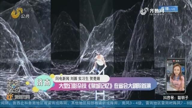 济南:大型幻景杂技《泉城记忆》在省会大剧院首演