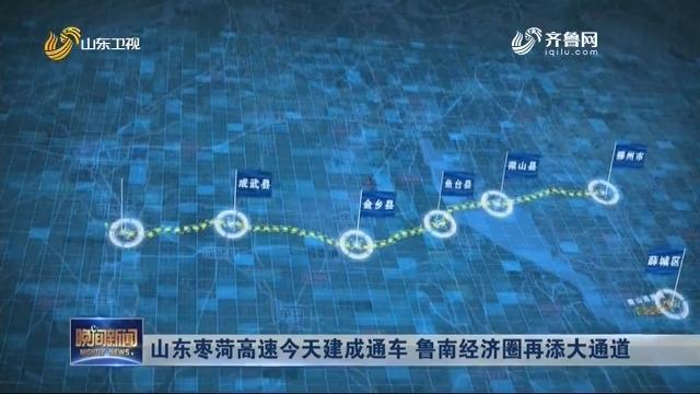 山东枣菏高速今天建成通车 鲁南经济圈再添大通道
