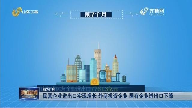 【前7个月】民营企业进出口实现增长 外商投资企业 国有企业进出口下降