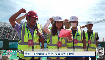 工会新时空 | 威海:工会建在项目上关爱送到工地里