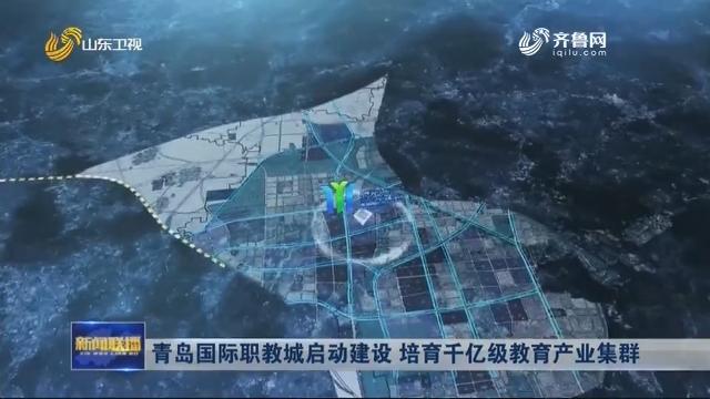 青岛国际职教城启动建设 培育千亿级教育产业集群