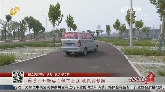 【群众记者帮忙】淄博:开新买面包车上路 竟诡异侧翻