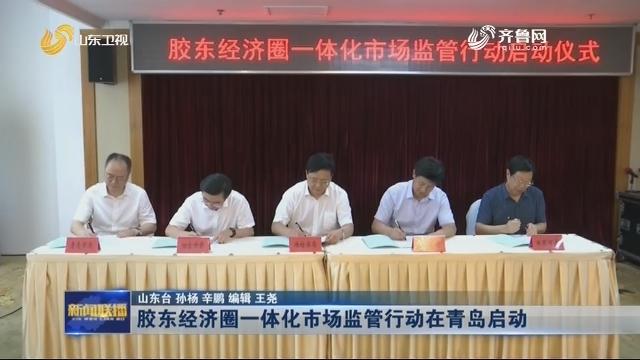 胶东经济圈一体化市场监管行动在青岛启动