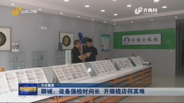 【今日聚焦】聊城:设备强检时间长 开眼镜店何其难