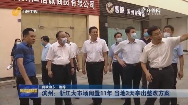【问政山东·追踪 】滨州:浙江大市场闲置11年 当地3天拿出整改方案