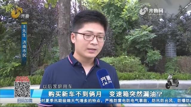 济南:购买新车不到俩月 变速箱突然漏油?