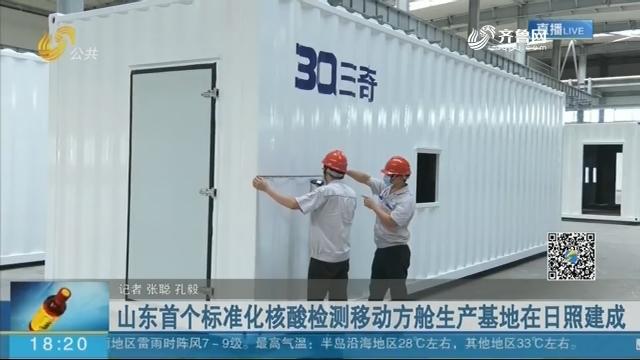 山东首个标准化核酸检测移动方舱生产基地在日照建成