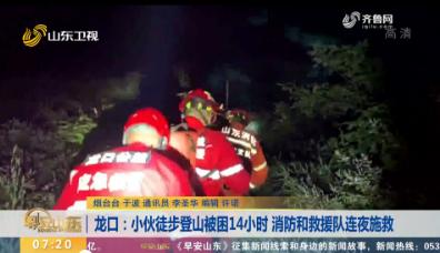 龙口:小伙徒步登山被困14小时 消防和救援队连夜施救