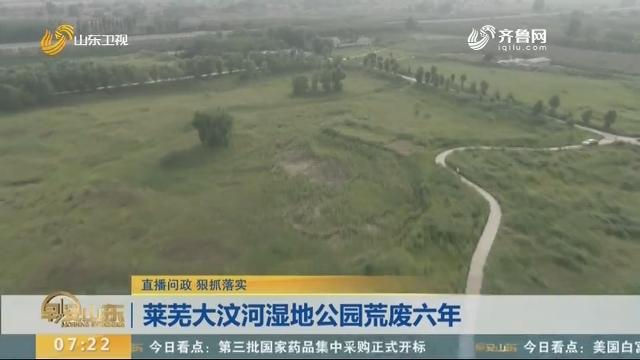 【直播问政 狠抓落实 】莱芜大汶河湿地公园荒废六年