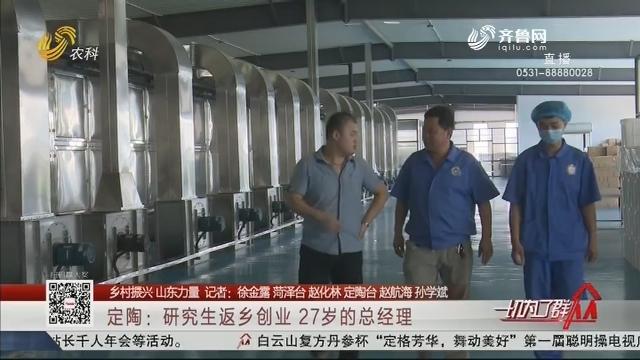 【乡村振兴 山东力量】定陶:研究生返乡创业 27岁的总经理