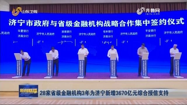 28家省级金融机构3年为济宁新增3670亿元综合授信支持