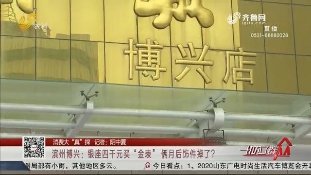 """【消费大""""真""""探】滨州博兴:银座四千元买""""金表"""" 俩月后饰件掉了?"""