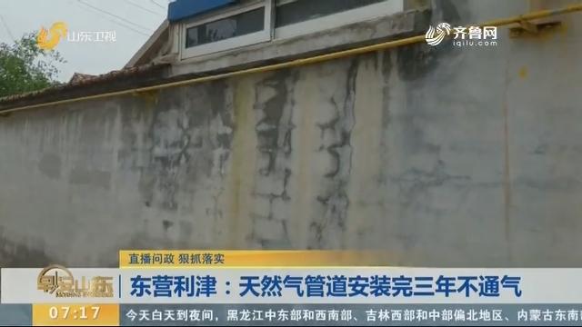 【直播问政 狠抓落实】东营利津:天然气管道安装完三年不通气