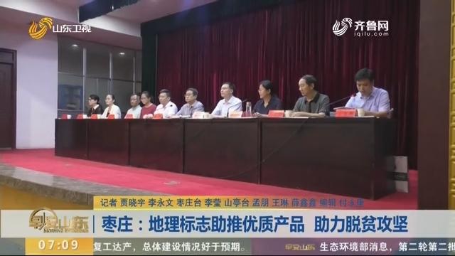 枣庄:地理标志助推优质产品 助力脱贫攻坚
