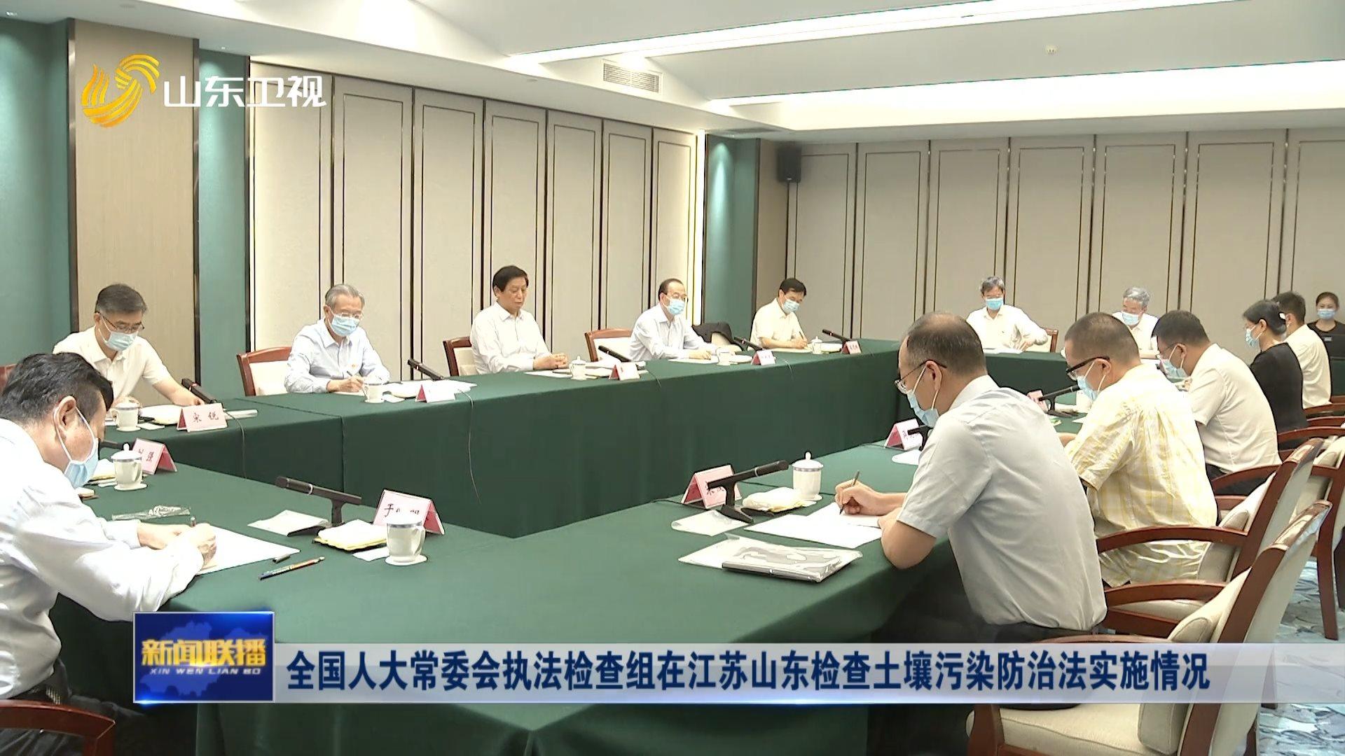 全国人大常委会执法检查组在江苏山东检查土壤污染防治法实施情况