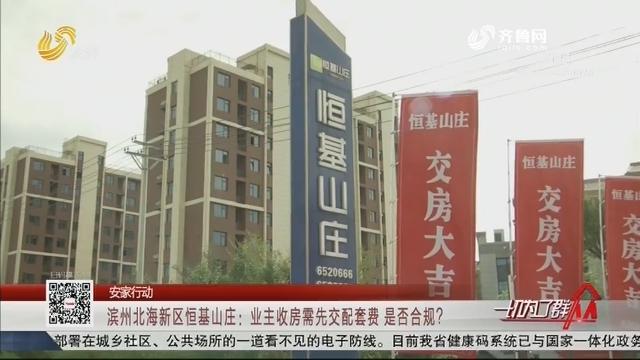 【安家行动】滨州北海新区恒基山庄:业主收房需先交配套费 是否合规?
