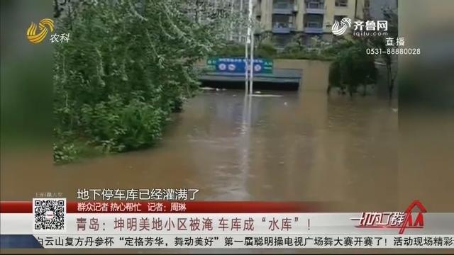 """【群众记者 热心帮忙】青岛:坤明美地小区被淹 车库成""""水库""""!"""