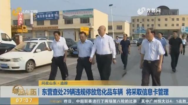 【问政山东·追踪】东营查处29辆违规停放危化品车辆 将采取信息卡管理