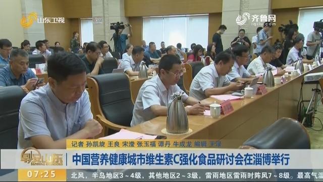 中国营养健康城市维生素C强化食品研讨会在淄博举行
