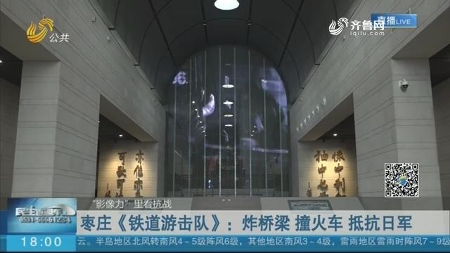 """【""""影像力""""里看抗战】枣庄《铁道游击队》:炸桥梁 撞火车 抵抗日军"""