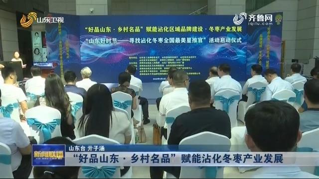 """""""好品山东·乡村名品""""赋能沾化冬枣产业发展"""