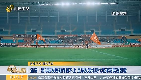 【直播问政 狠抓落实】淄博:足球要发展硬件跟不上 足球发源地现代足球发展遇困境