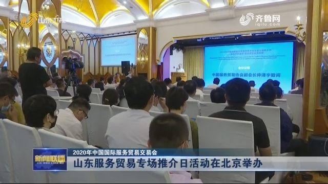 【2020年中国国际服务贸易交易会】山东服务贸易专场推介日活动在北京举办