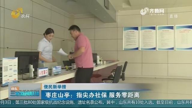 【便民新举措】枣庄山亭:指尖办社保 服务零距离