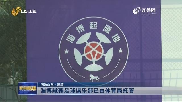 【问政山东·追踪】淄博蹴鞠足球俱乐部已由体育局托管