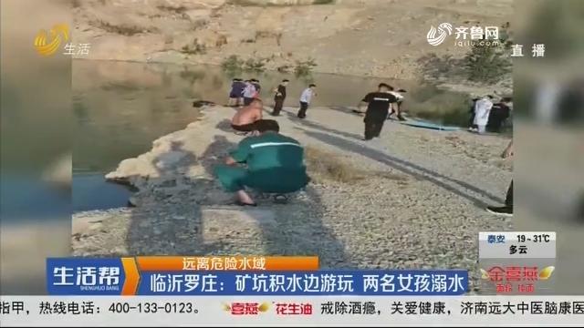 【远离危险水域】临沂罗庄:矿坑积水边游玩 两名女孩溺水