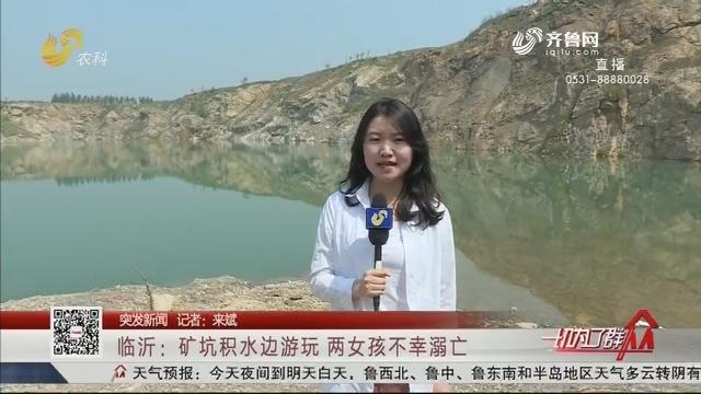 【突发新闻】临沂:矿坑积水边游玩 两女孩不幸溺亡