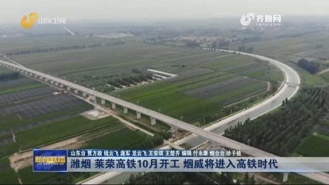 潍烟 莱荣高铁10月开工 烟威将进入高铁时代