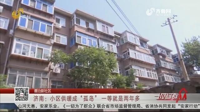 """【善治新社区】济南:小区供暖成""""孤岛"""" 一等就是两年多"""