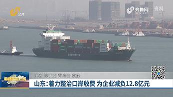 山东:着力整治口岸收费 为企减负12.8亿元