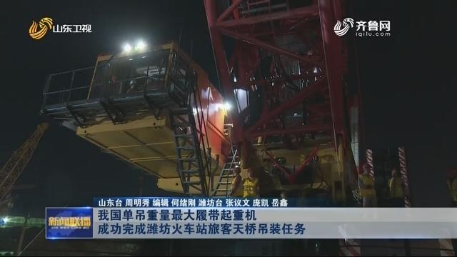 我国单吊重量最大履带起重机成功完成潍坊火车站旅客天桥吊装任务