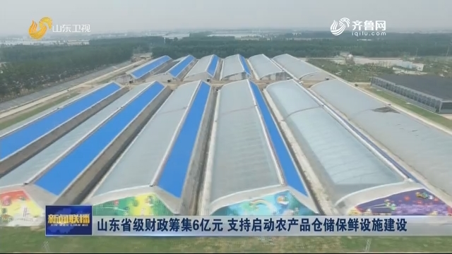 山东省级财政筹集6亿元 支持启动农产品仓储保鲜设施建设