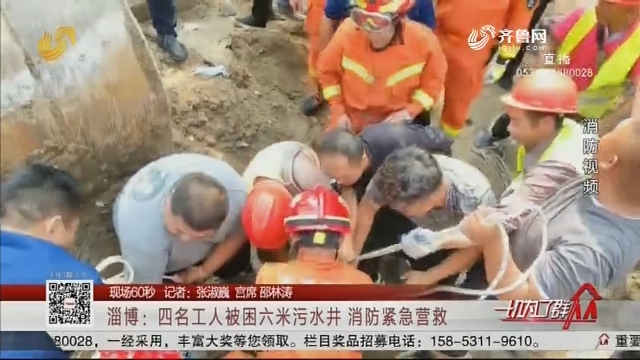 【现场60秒】淄博:四名工人被困六米污水井 消防紧急营救