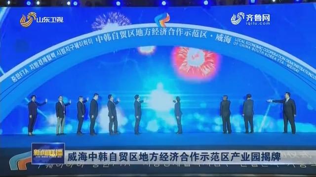 威海中韩自贸区地方经济合作示范区产业园揭牌