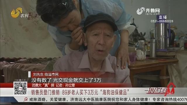 """【消费大""""真""""探】销售员登门推销 89岁老人买下3万元""""海狗油保健品"""""""