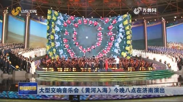 大型交响音乐会《黄河入海》今晚八点在济南演出