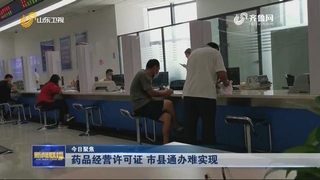 【今日聚焦】药品经营许可证 市县通办难实现