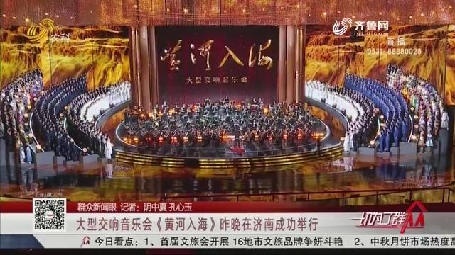 【群众新闻眼】大型交响音乐会《黄河入海》昨晚在济南成功举行